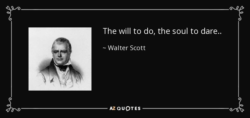 The will to do, the soul to dare.. - Walter Scott