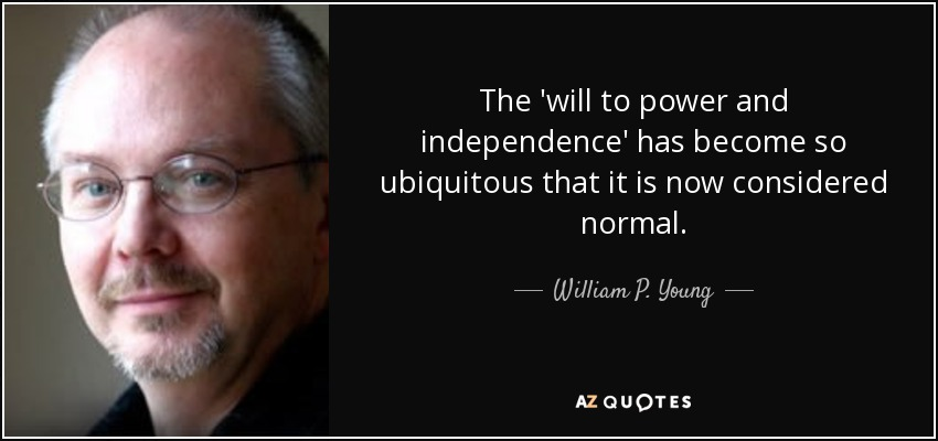 The 'will to power and independence' has become so ubiquitous that it is now considered normal. - William P. Young