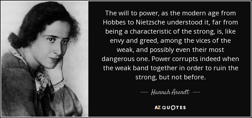 The will to power, as the modern age from Hobbes to Nietzsche understood it, far from being a characteristic of the strong, is, like envy and greed, among the vices of the weak, and possibly even their most dangerous one. Power corrupts indeed when the weak band together in order to ruin the strong, but not before. - Hannah Arendt