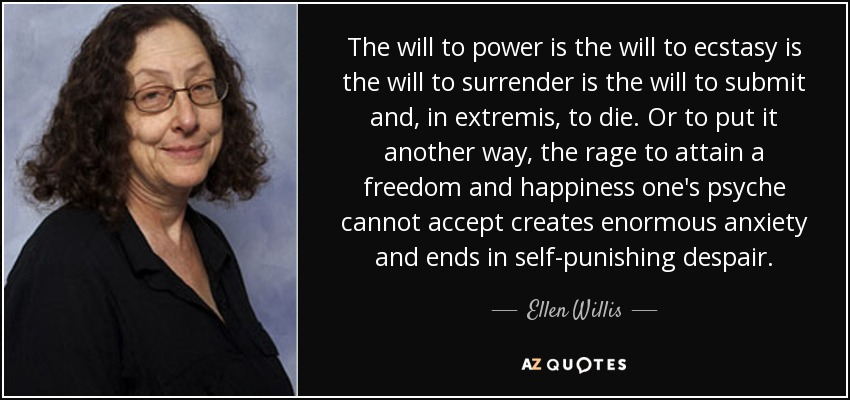 The will to power is the will to ecstasy is the will to surrender is the will to submit and, in extremis, to die. Or to put it another way, the rage to attain a freedom and happiness one's psyche cannot accept creates enormous anxiety and ends in self-punishing despair. - Ellen Willis