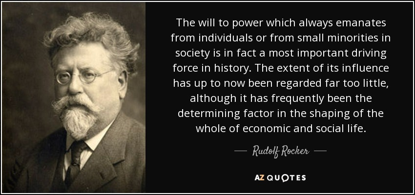 The will to power which always emanates from individuals or from small minorities in society is in fact a most important driving force in history. The extent of its influence has up to now been regarded far too little, although it has frequently been the determining factor in the shaping of the whole of economic and social life. - Rudolf Rocker
