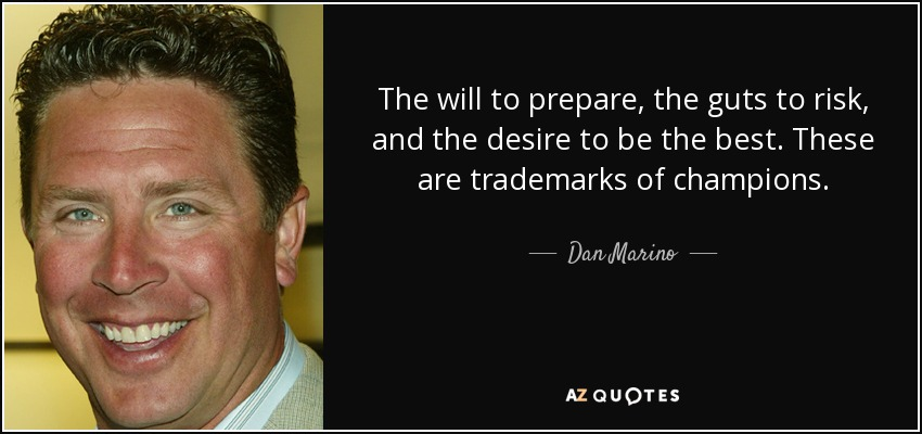 The will to prepare, the guts to risk, and the desire to be the best. These are trademarks of champions. - Dan Marino
