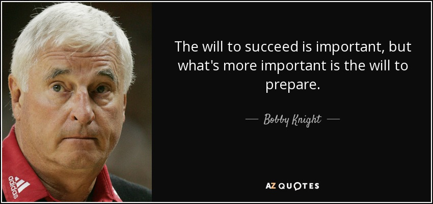 The will to succeed is important, but what's more important is the will to prepare. - Bobby Knight