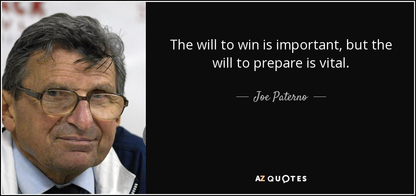 The will to win is important, but the will to prepare is vital. - Joe Paterno