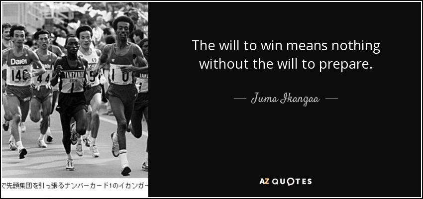 The will to win means nothing without the will to prepare. - Juma Ikangaa