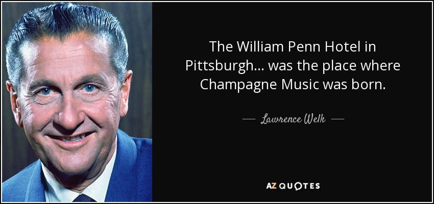 The William Penn Hotel in Pittsburgh... was the place where Champagne Music was born. - Lawrence Welk