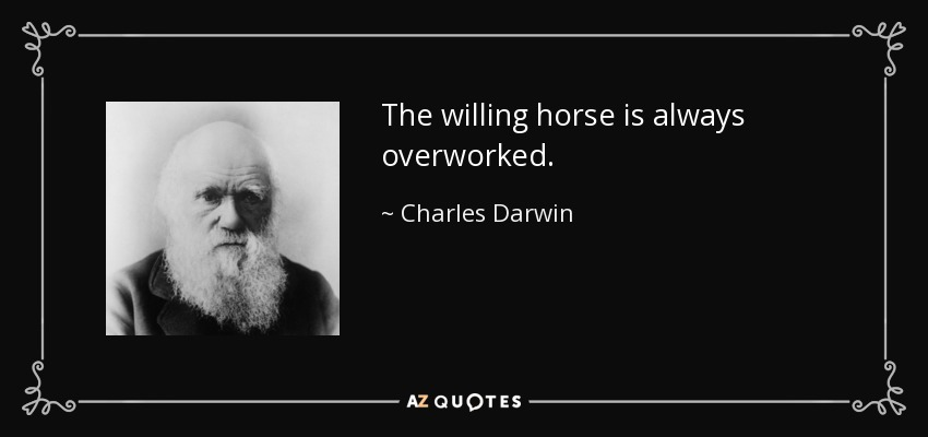 The willing horse is always overworked. - Charles Darwin