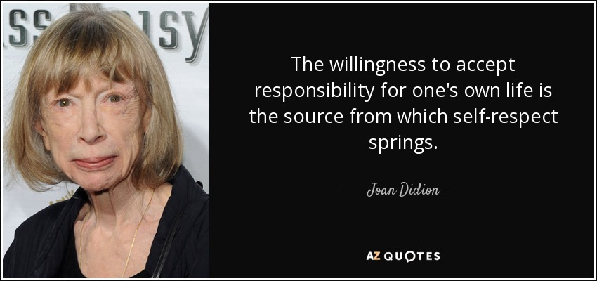 The willingness to accept responsibility for one's own life is the source from which self-respect springs. - Joan Didion