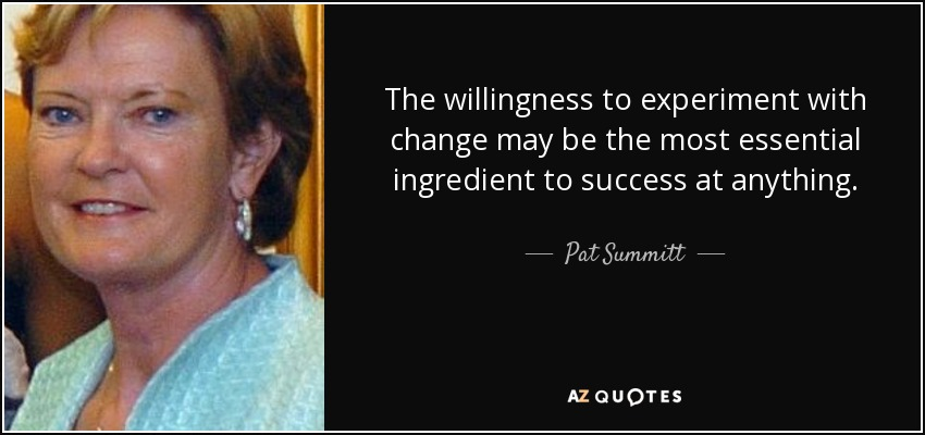 quote the willingness to experiment with change may be the most essential ingredient to success pat summitt 54 94 75 pat summitt quote the willingness to experiment with change may