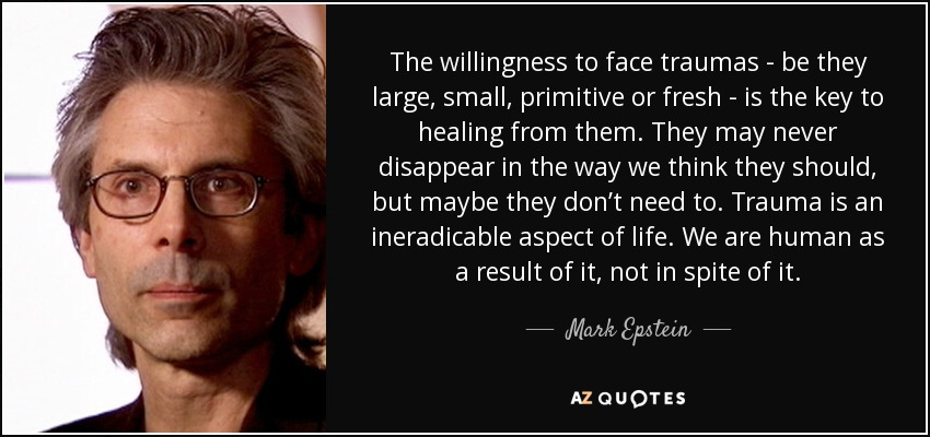 The willingness to face traumas - be they large, small, primitive or fresh - is the key to healing from them. They may never disappear in the way we think they should, but maybe they don't need to. Trauma is an ineradicable aspect of life. We are human as a result of it, not in spite of it. - Mark Epstein