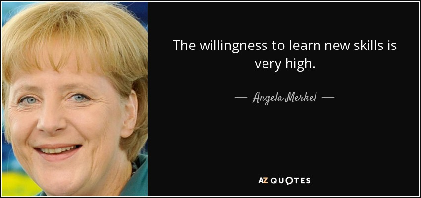 The willingness to learn new skills is very high. - Angela Merkel