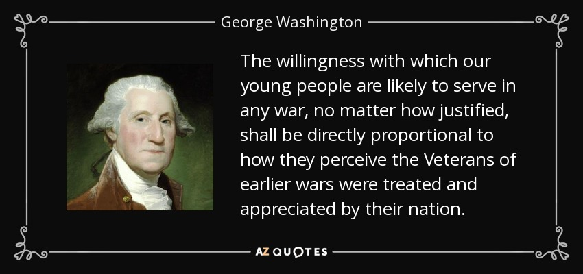 The willingness with which our young people are likely to serve in any war, no matter how justified, shall be directly proportional to how they perceive the Veterans of earlier wars were treated and appreciated by their nation. - George Washington