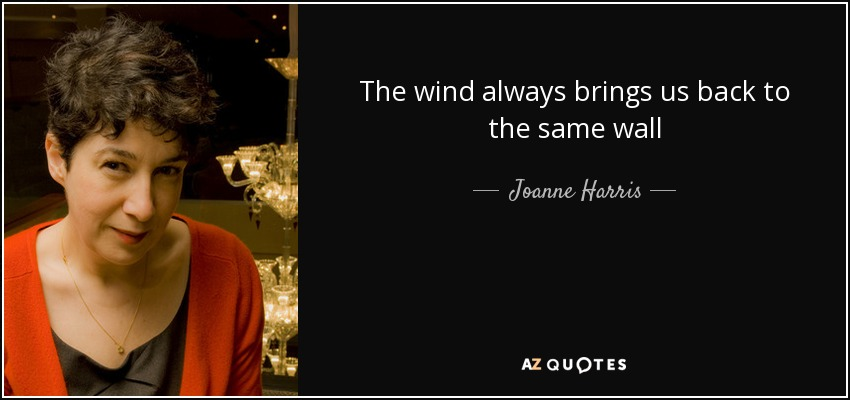 The wind always brings us back to the same wall - Joanne Harris