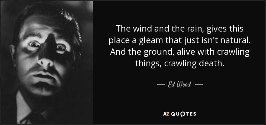 The wind and the rain, gives this place a gleam that just isn't natural. And the ground, alive with crawling things, crawling death. - Ed Wood