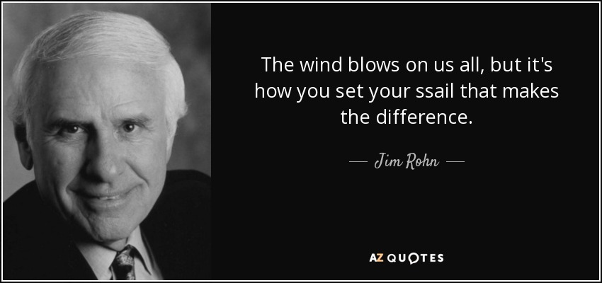 The wind blows on us all, but it's how you set your ssail that makes the difference. - Jim Rohn