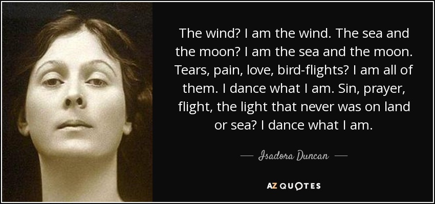 The wind? I am the wind. The sea and the moon? I am the sea and the moon. Tears, pain, love, bird-flights? I am all of them. I dance what I am. Sin, prayer, flight, the light that never was on land or sea? I dance what I am. - Isadora Duncan