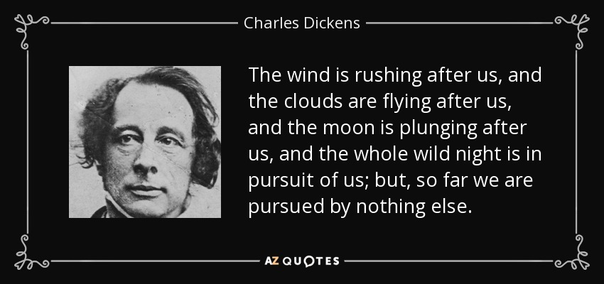 The wind is rushing after us, and the clouds are flying after us, and the moon is plunging after us, and the whole wild night is in pursuit of us; but, so far we are pursued by nothing else. - Charles Dickens