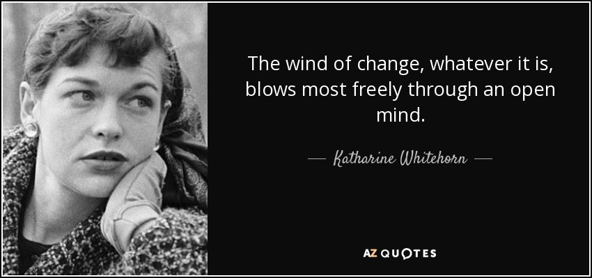 The wind of change, whatever it is, blows most freely through an open mind. - Katharine Whitehorn