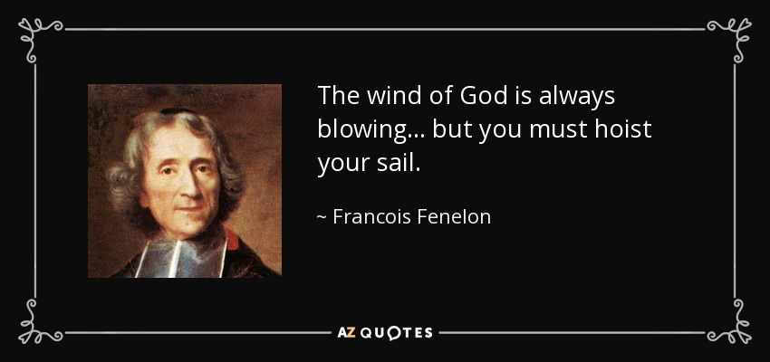 The wind of God is always blowing... but you must hoist your sail. - Francois Fenelon