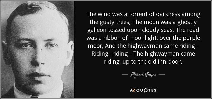 The wind was a torrent of darkness among the gusty trees, The moon was a ghostly galleon tossed upon cloudy seas, The road was a ribbon of moonlight, over the purple moor, And the highwayman came riding-- Riding--riding-- The highwayman came riding, up to the old inn-door. - Alfred Noyes