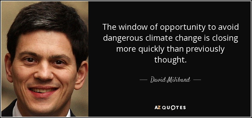 The window of opportunity to avoid dangerous climate change is closing more quickly than previously thought. - David Miliband