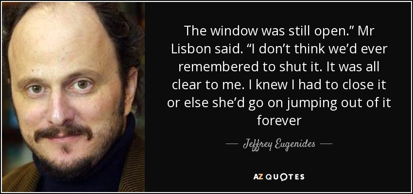 "The window was still open."" Mr Lisbon said. ""I don't think we'd ever remembered to shut it. It was all clear to me. I knew I had to close it or else she'd go on jumping out of it forever - Jeffrey Eugenides"