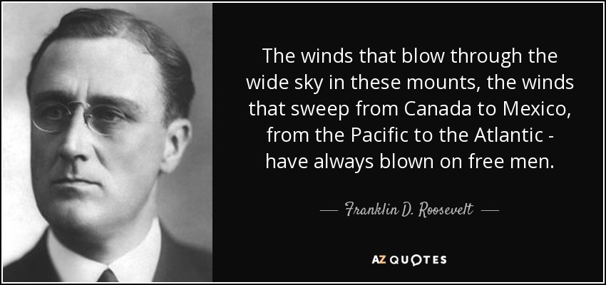 The winds that blow through the wide sky in these mounts, the winds that sweep from Canada to Mexico, from the Pacific to the Atlantic - have always blown on free men. - Franklin D. Roosevelt