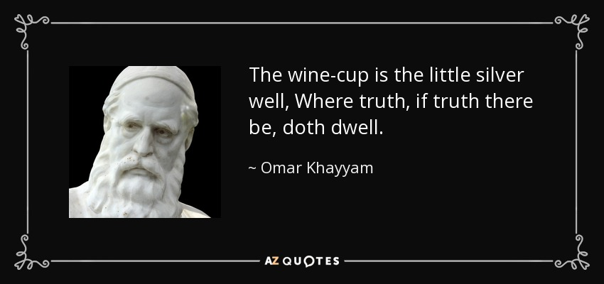 The wine-cup is the little silver well, Where truth, if truth there be, doth dwell. - Omar Khayyam