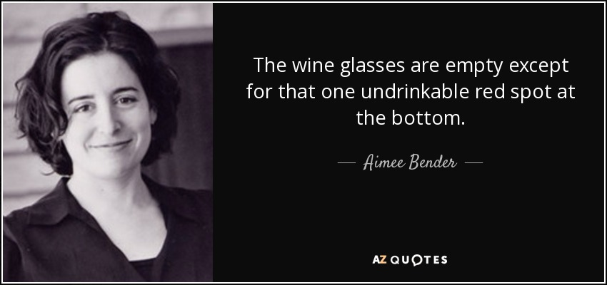 The wine glasses are empty except for that one undrinkable red spot at the bottom. - Aimee Bender