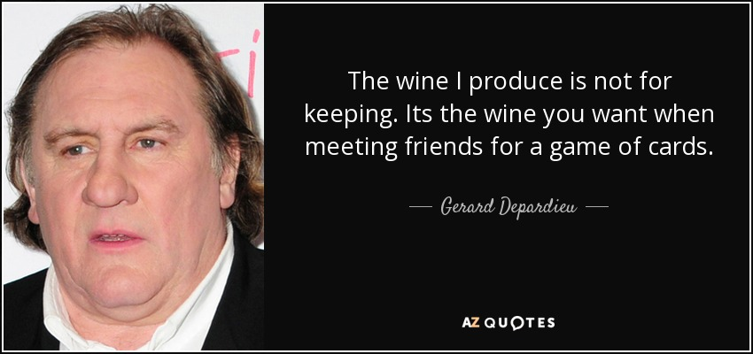 The wine I produce is not for keeping. Its the wine you want when meeting friends for a game of cards. - Gerard Depardieu