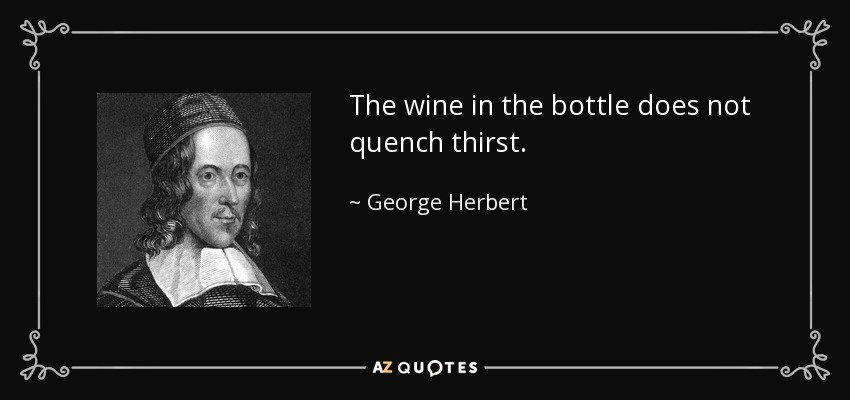 The wine in the bottle does not quench thirst. - George Herbert