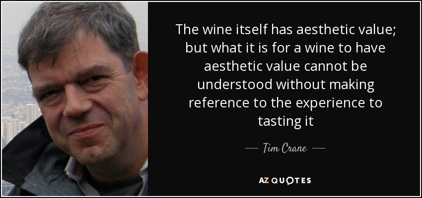 The wine itself has aesthetic value; but what it is for a wine to have aesthetic value cannot be understood without making reference to the experience to tasting it - Tim Crane