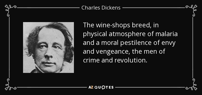 The wine-shops breed, in physical atmosphere of malaria and a moral pestilence of envy and vengeance, the men of crime and revolution. - Charles Dickens