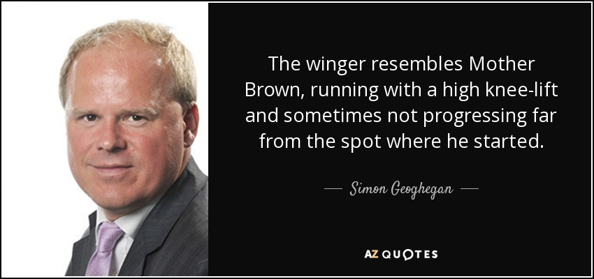 The winger resembles Mother Brown, running with a high knee-lift and sometimes not progressing far from the spot where he started. - Simon Geoghegan