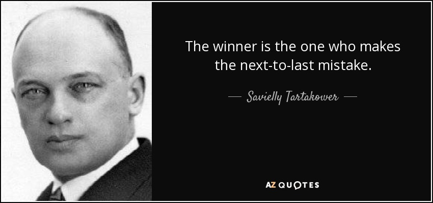The winner is the one who makes the next-to-last mistake. - Savielly Tartakower
