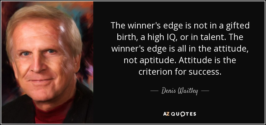 The winner's edge is not in a gifted birth, a high IQ, or in talent. The winner's edge is all in the attitude, not aptitude. Attitude is the criterion for success. - Denis Waitley
