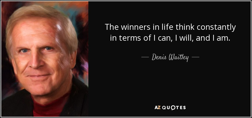The winners in life think constantly in terms of I can, I will, and I am. - Denis Waitley