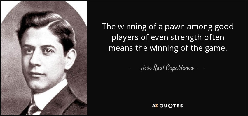 The winning of a pawn among good players of even strength often means the winning of the game. - Jose Raul Capablanca