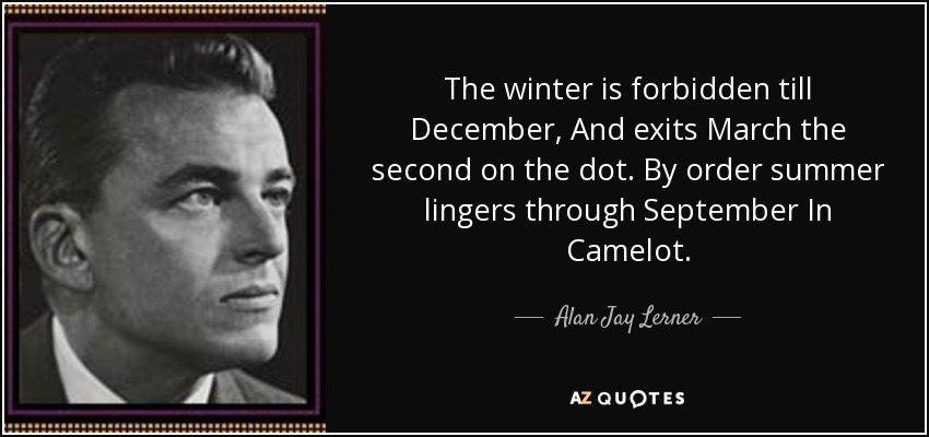 The winter is forbidden till December, And exits March the second on the dot. By order summer lingers through September In Camelot. - Alan Jay Lerner