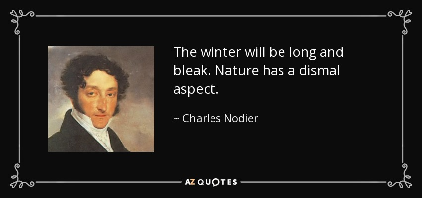 The winter will be long and bleak. Nature has a dismal aspect. - Charles Nodier