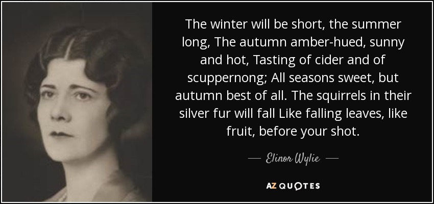 The winter will be short, the summer long, The autumn amber-hued, sunny and hot, Tasting of cider and of scuppernong; All seasons sweet, but autumn best of all. The squirrels in their silver fur will fall Like falling leaves, like fruit, before your shot. - Elinor Wylie