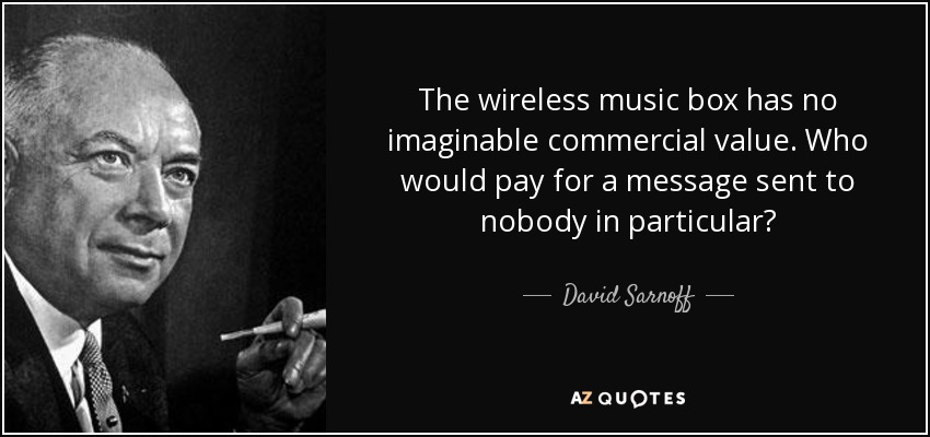 The wireless music box has no imaginable commercial value. Who would pay for a message sent to nobody in particular? - David Sarnoff
