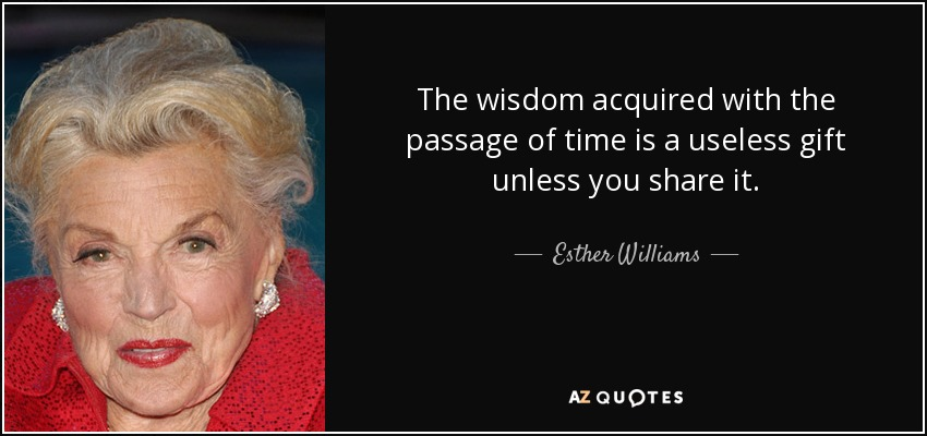 The wisdom acquired with the passage of time is a useless gift unless you share it. - Esther Williams