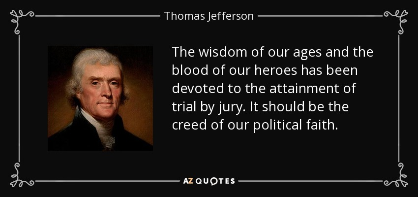 The wisdom of our ages and the blood of our heroes has been devoted to the attainment of trial by jury. It should be the creed of our political faith. - Thomas Jefferson