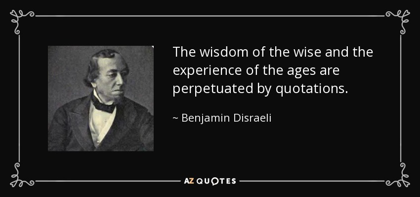 The wisdom of the wise and the experience of the ages are perpetuated by quotations. - Benjamin Disraeli