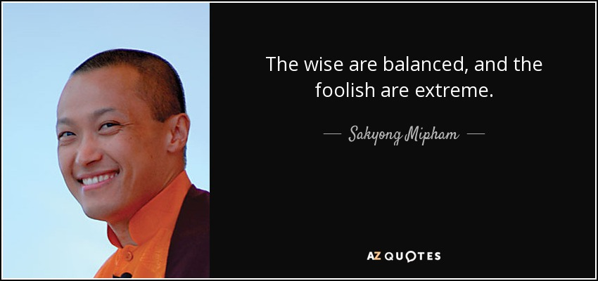 The wise are balanced, and the foolish are extreme. - Sakyong Mipham