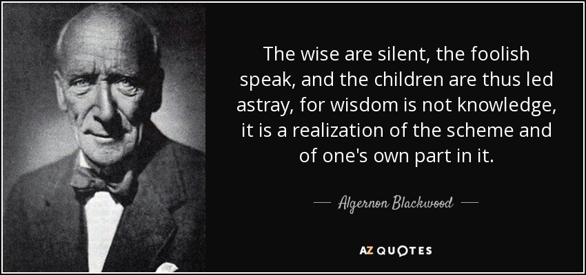 The wise are silent, the foolish speak, and the children are thus led astray, for wisdom is not knowledge, it is a realization of the scheme and of one's own part in it. - Algernon Blackwood