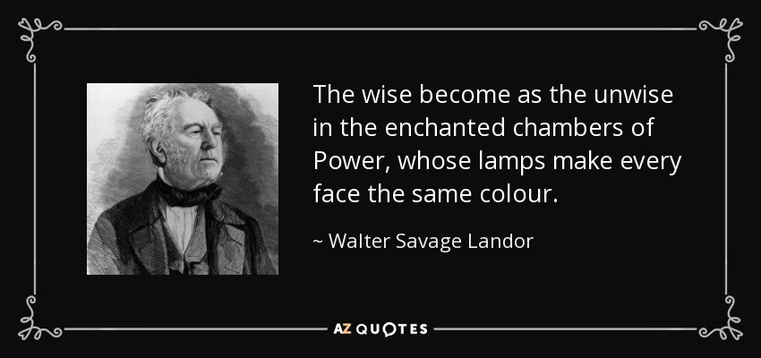 The wise become as the unwise in the enchanted chambers of Power, whose lamps make every face the same colour. - Walter Savage Landor