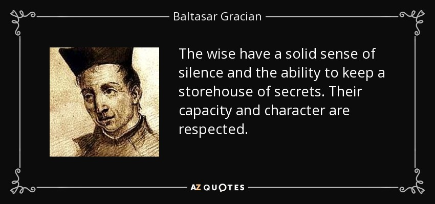 The wise have a solid sense of silence and the ability to keep a storehouse of secrets. Their capacity and character are respected. - Baltasar Gracian