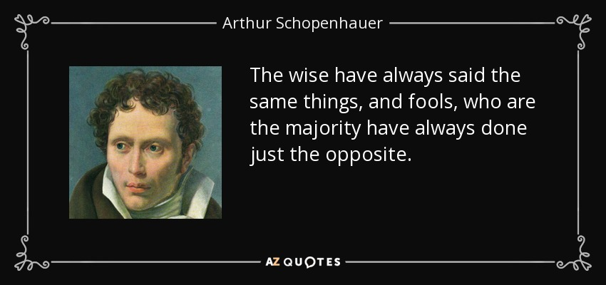 The wise have always said the same things, and fools, who are the majority have always done just the opposite. - Arthur Schopenhauer